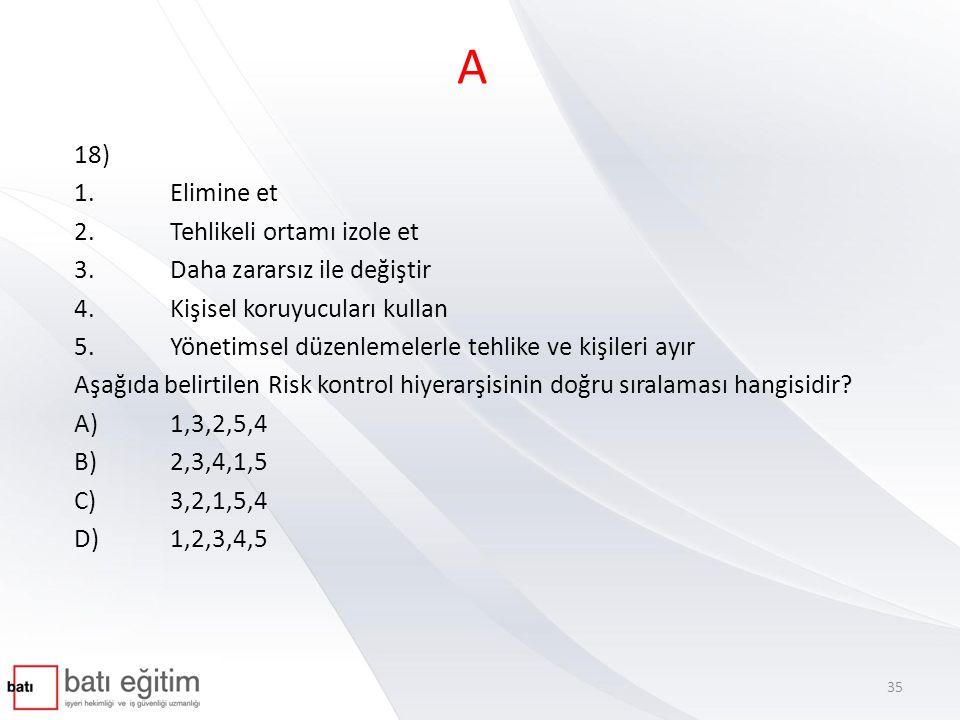 A 18) 1.Elimine et 2.Tehlikeli ortamı izole et 3.Daha zararsız ile değiştir 4.Kişisel koruyucuları kullan 5.Yönetimsel düzenlemelerle tehlike ve kişil
