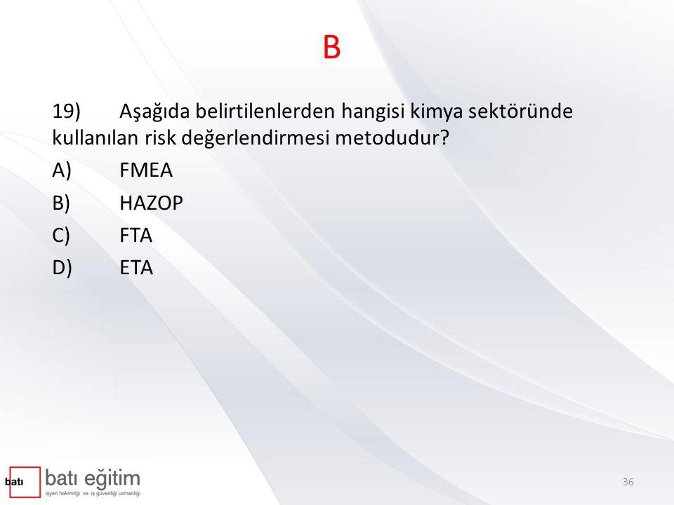B 19)Aşağıda belirtilenlerden hangisi kimya sektöründe kullanılan risk değerlendirmesi metodudur? A)FMEA B)HAZOP C)FTA D)ETA 36