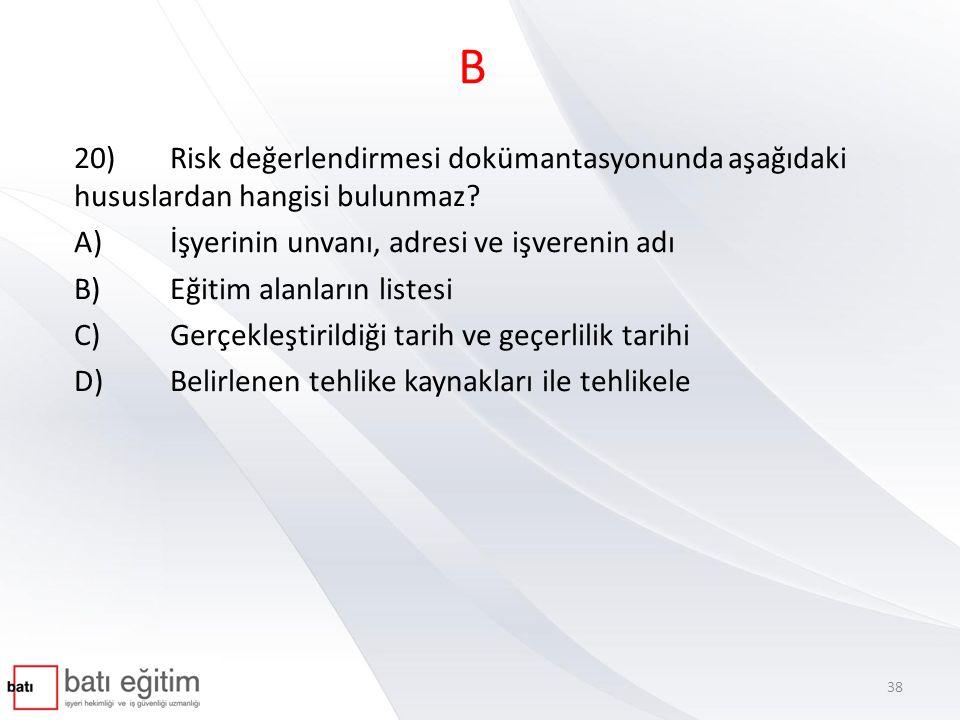 B 20)Risk değerlendirmesi dokümantasyonunda aşağıdaki hususlardan hangisi bulunmaz? A)İşyerinin unvanı, adresi ve işverenin adı B)Eğitim alanların lis