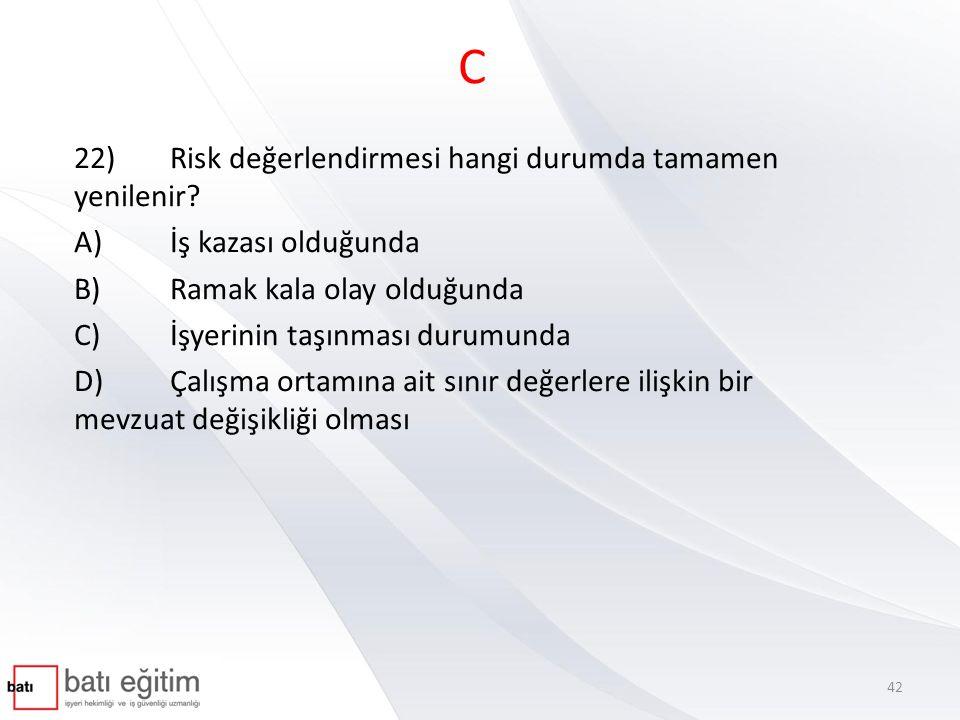 C 22)Risk değerlendirmesi hangi durumda tamamen yenilenir? A)İş kazası olduğunda B)Ramak kala olay olduğunda C)İşyerinin taşınması durumunda D)Çalışma