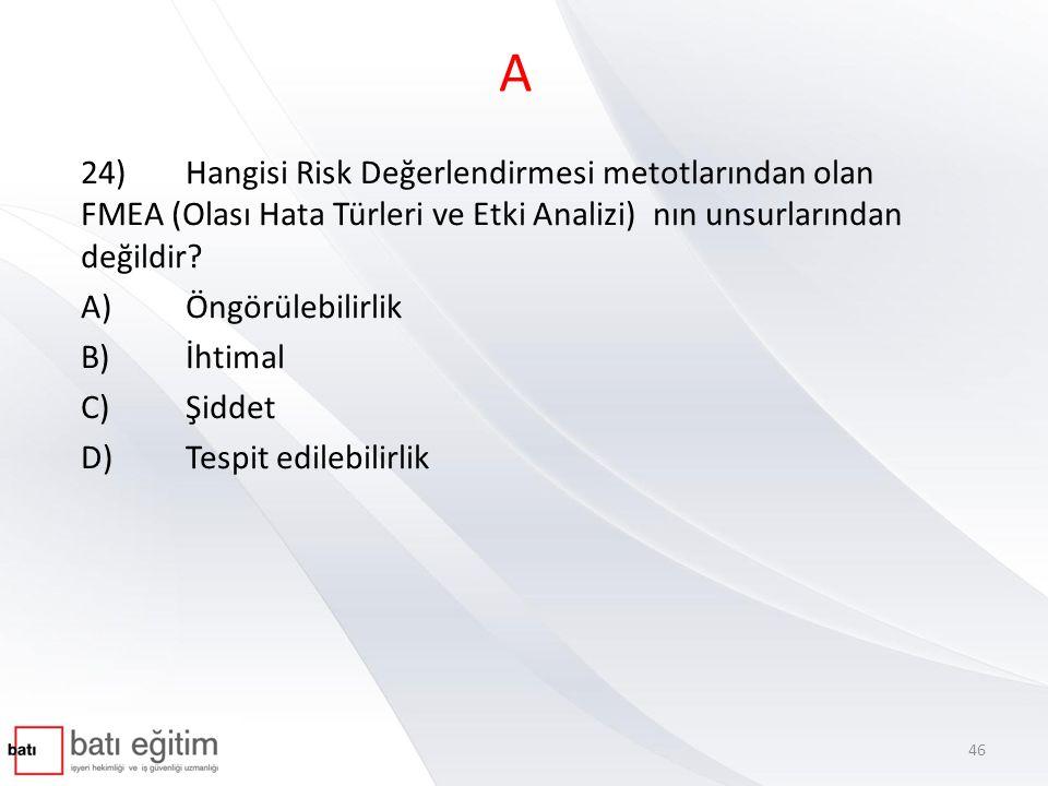 A 24)Hangisi Risk Değerlendirmesi metotlarından olan FMEA (Olası Hata Türleri ve Etki Analizi) nın unsurlarından değildir? A)Öngörülebilirlik B)İhtima