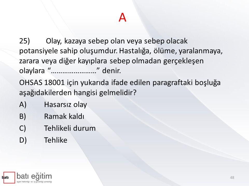 A 25) Olay, kazaya sebep olan veya sebep olacak potansiyele sahip oluşumdur. Hastalığa, ölüme, yaralanmaya, zarara veya diğer kayıplara sebep olmadan