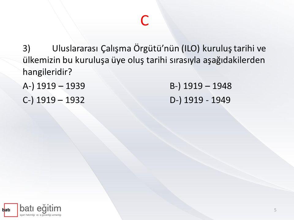 C 3)Uluslararası Çalışma Örgütü'nün (ILO) kuruluş tarihi ve ülkemizin bu kuruluşa üye oluş tarihi sırasıyla aşağıdakilerden hangileridir? A-) 1919 – 1