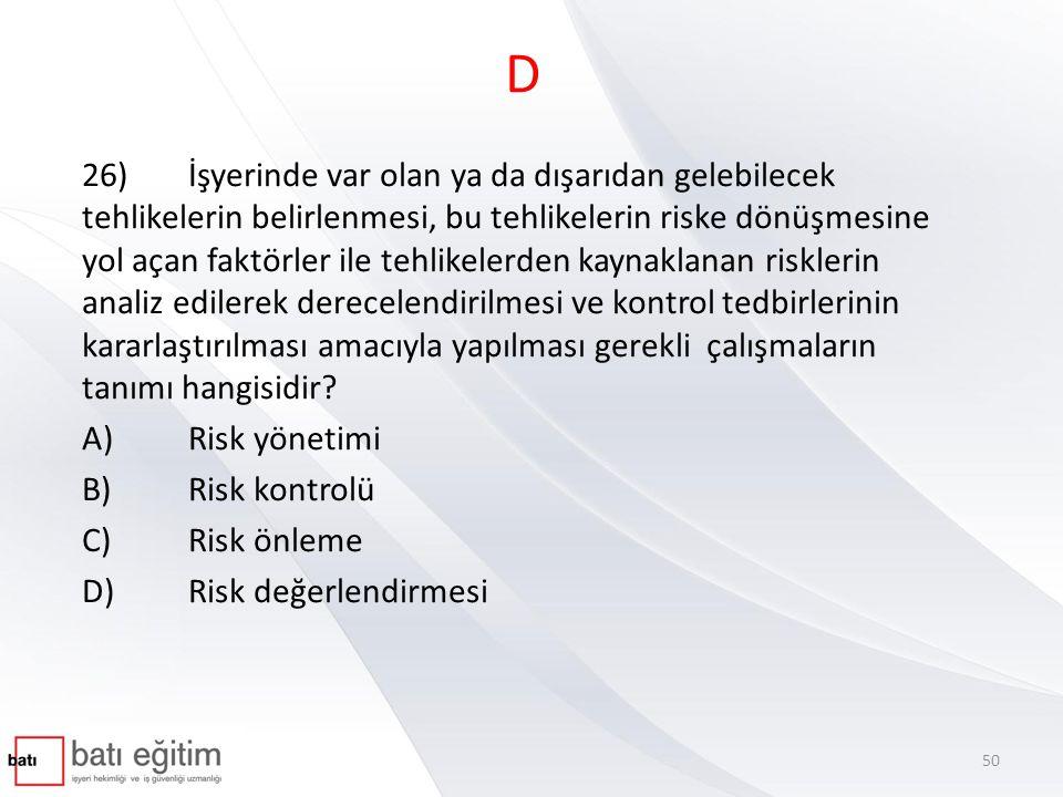 D 26)İşyerinde var olan ya da dışarıdan gelebilecek tehlikelerin belirlenmesi, bu tehlikelerin riske dönüşmesine yol açan faktörler ile tehlikelerden