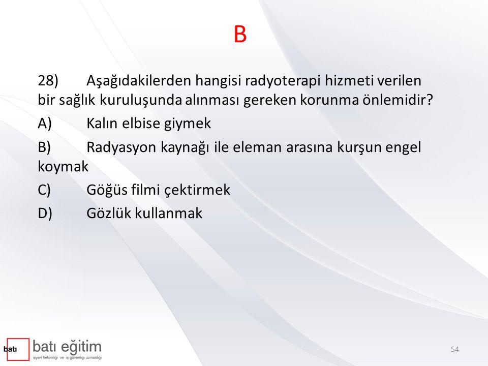 B 28)Aşağıdakilerden hangisi radyoterapi hizmeti verilen bir sağlık kuruluşunda alınması gereken korunma önlemidir? A)Kalın elbise giymek B)Radyasyon