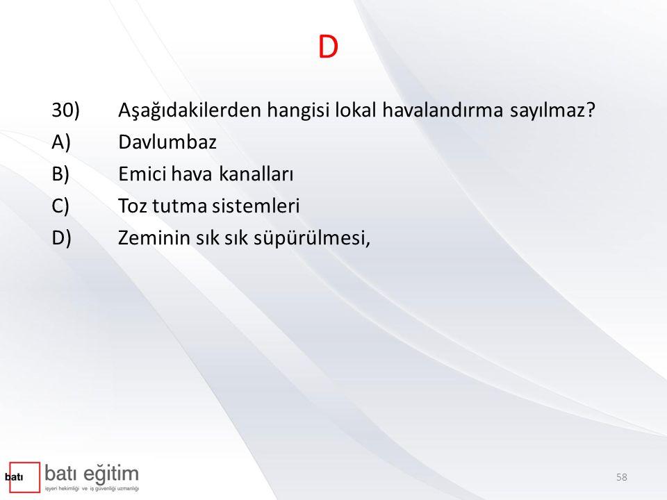 D 30)Aşağıdakilerden hangisi lokal havalandırma sayılmaz? A)Davlumbaz B)Emici hava kanalları C)Toz tutma sistemleri D)Zeminin sık sık süpürülmesi, 58