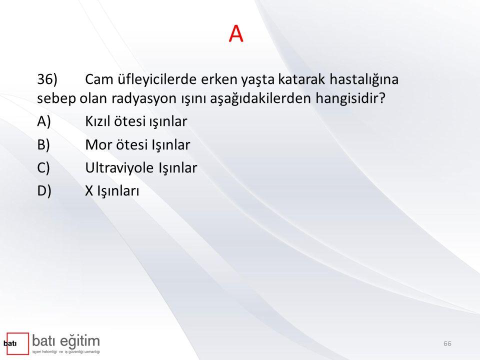 A 36)Cam üfleyicilerde erken yaşta katarak hastalığına sebep olan radyasyon ışını aşağıdakilerden hangisidir? A)Kızıl ötesi ışınlar B)Mor ötesi Işınla