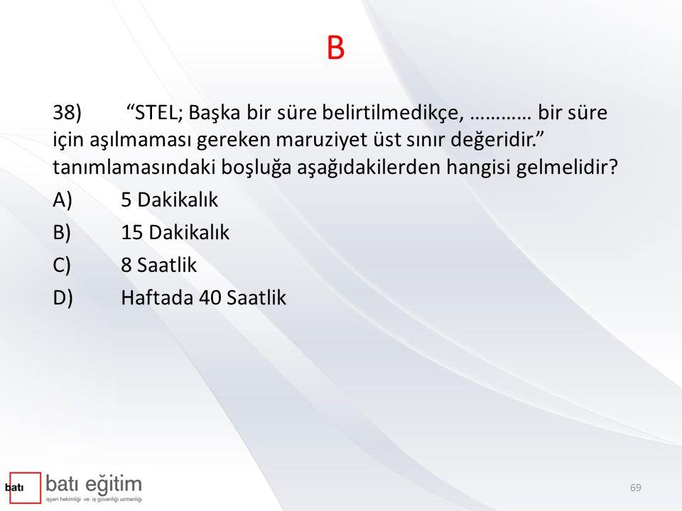 """B 38) """"STEL; Başka bir süre belirtilmedikçe, ………… bir süre için aşılmaması gereken maruziyet üst sınır değeridir."""" tanımlamasındaki boşluğa aşağıdakil"""