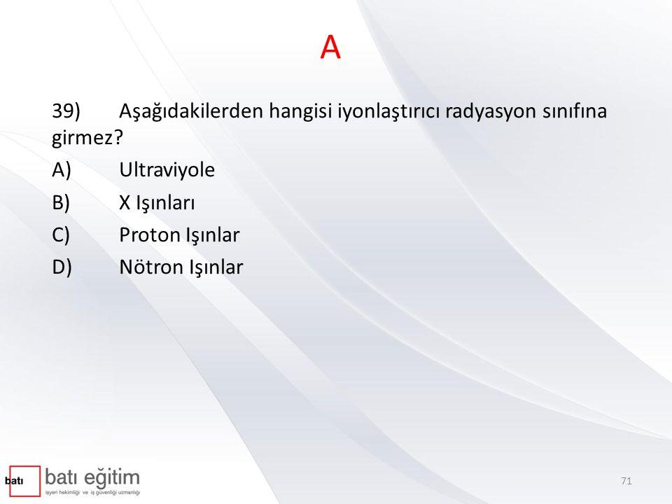 A 39)Aşağıdakilerden hangisi iyonlaştırıcı radyasyon sınıfına girmez? A)Ultraviyole B)X Işınları C)Proton Işınlar D)Nötron Işınlar 71