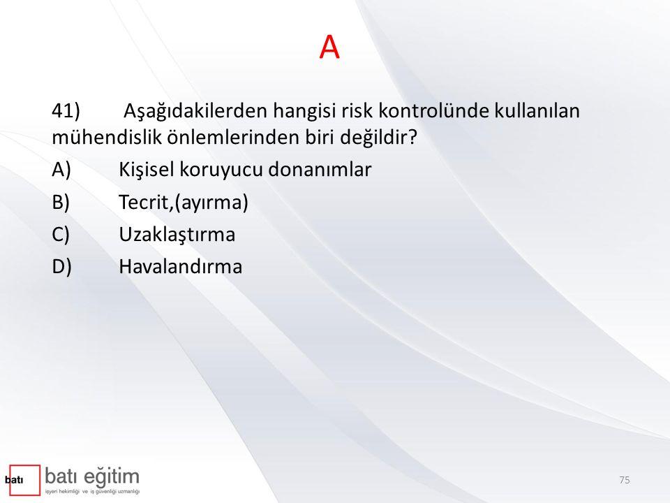 A 41) Aşağıdakilerden hangisi risk kontrolünde kullanılan mühendislik önlemlerinden biri değildir? A)Kişisel koruyucu donanımlar B)Tecrit,(ayırma) C)U