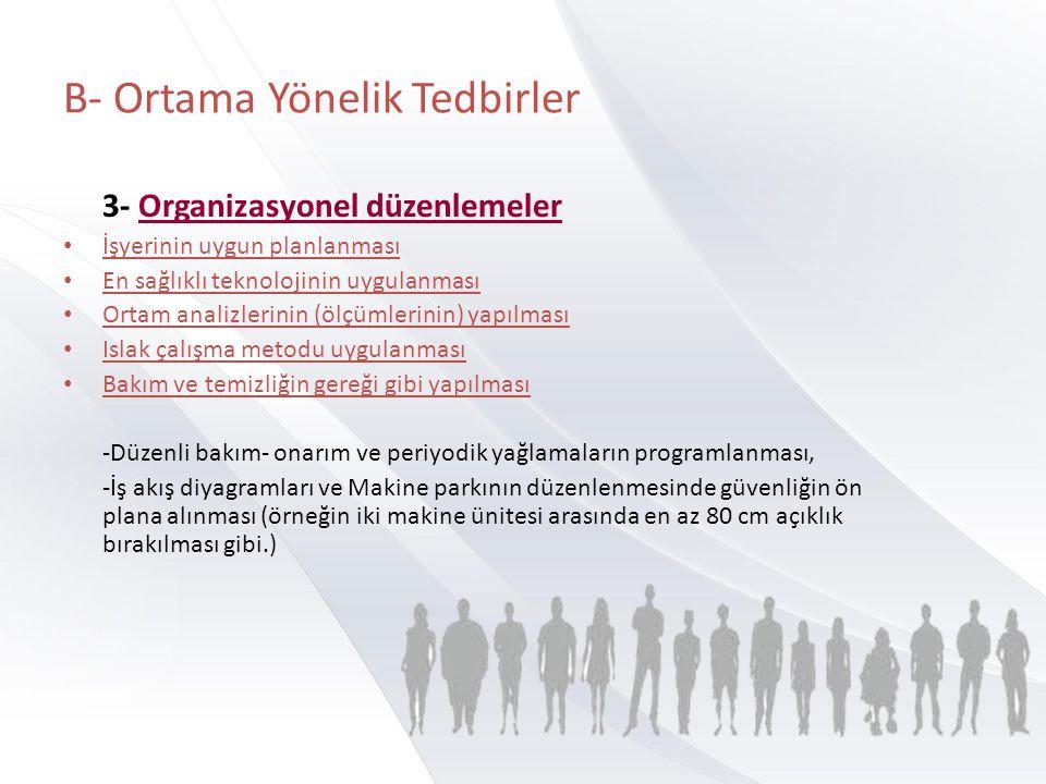 B- Ortama Yönelik Tedbirler 3- Organizasyonel düzenlemeler • İşyerinin uygun planlanması • En sağlıklı teknolojinin uygulanması • Ortam analizlerinin