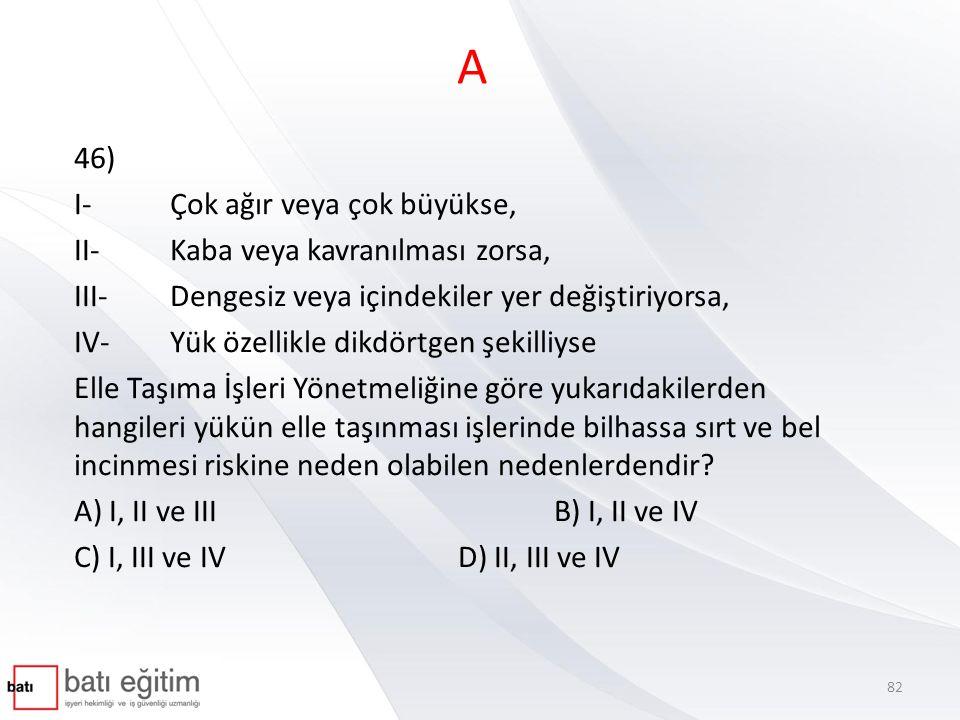 A 46) I- Çok ağır veya çok büyükse, II- Kaba veya kavranılması zorsa, III- Dengesiz veya içindekiler yer değiştiriyorsa, IV- Yük özellikle dikdörtgen