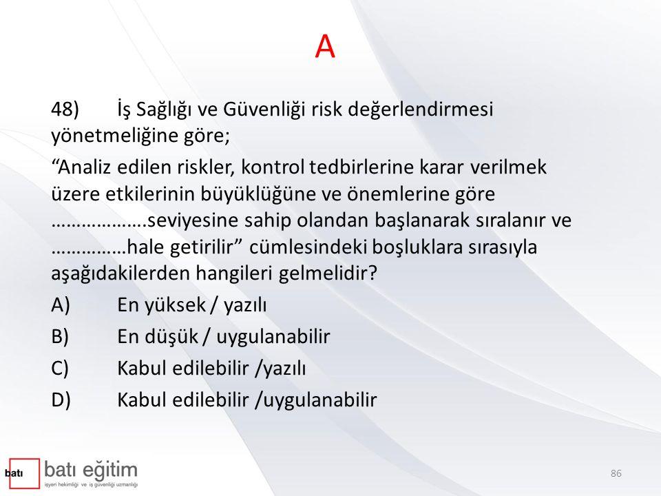 """A 48)İş Sağlığı ve Güvenliği risk değerlendirmesi yönetmeliğine göre; """"Analiz edilen riskler, kontrol tedbirlerine karar verilmek üzere etkilerinin bü"""