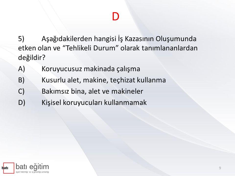 """D 5)Aşağıdakilerden hangisi İş Kazasının Oluşumunda etken olan ve """"Tehlikeli Durum"""" olarak tanımlananlardan değildir? A)Koruyucusuz makinada çalışma B"""