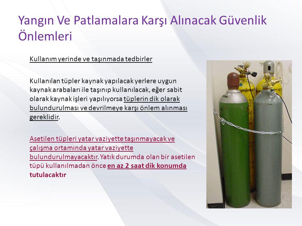 Yangın Ve Patlamalara Karşı Alınacak Güvenlik Önlemleri Kullanım yerinde ve taşınmada tedbirler Kullanılan tüpler kaynak yapılacak yerlere uygun kayna