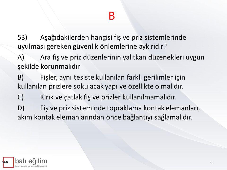 B 53)Aşağıdakilerden hangisi fiş ve priz sistemlerinde uyulması gereken güvenlik önlemlerine aykırıdır? A)Ara fiş ve priz düzenlerinin yalıtkan düzene