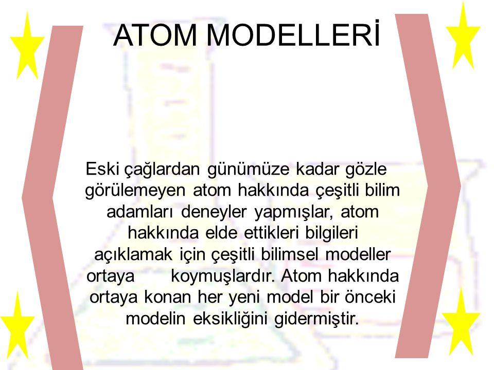ATOM MODELLERİ Eski çağlardan günümüze kadar gözle görülemeyen atom hakkında çeşitli bilim adamları deneyler yapmışlar, atom hakkında elde ettikleri bilgileri açıklamak için çeşitli bilimsel modeller ortaya koymuşlardır.