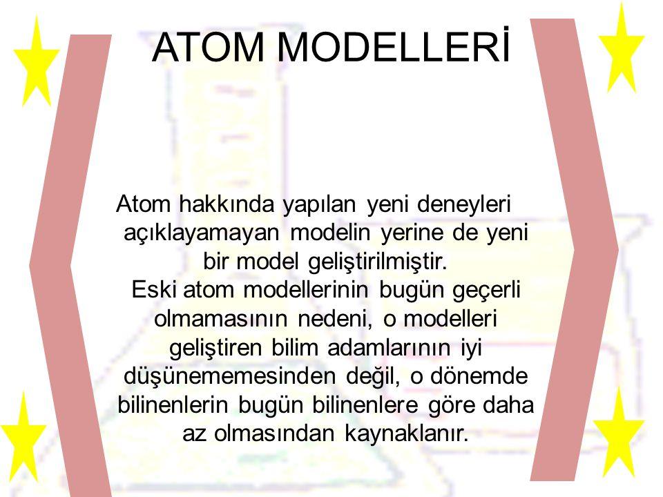 ATOM MODELLERİ Atom hakkında yapılan yeni deneyleri açıklayamayan modelin yerine de yeni bir model geliştirilmiştir.