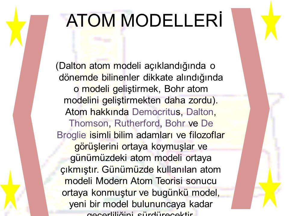 ATOM MODELLERİ (Dalton atom modeli açıklandığında o dönemde bilinenler dikkate alındığında o modeli geliştirmek, Bohr atom modelini geliştirmekten daha zordu).