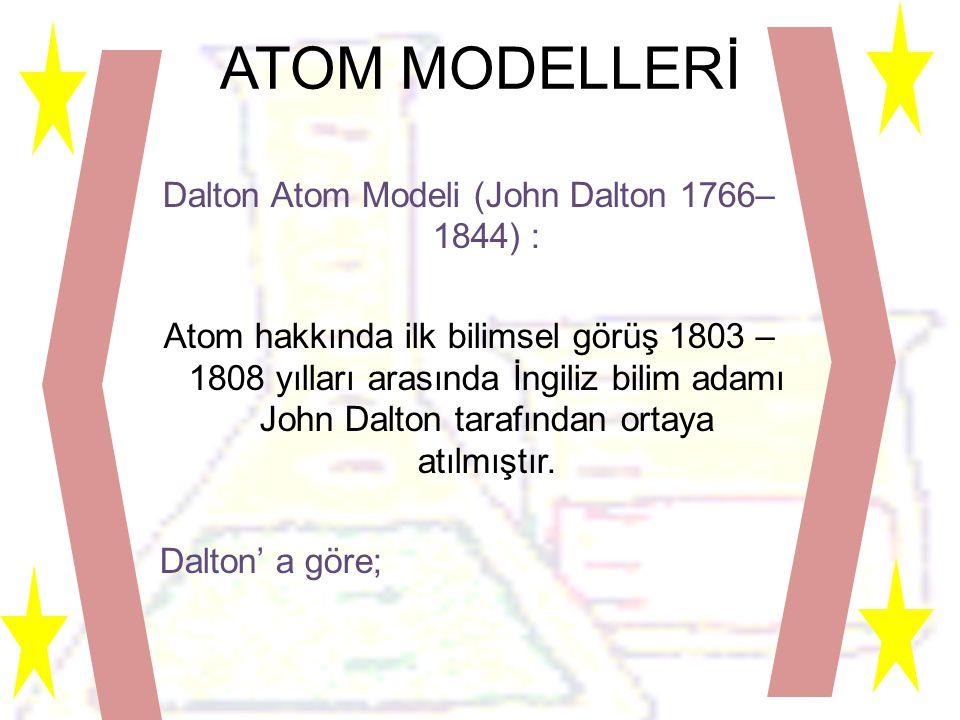 ATOM MODELLERİ Dalton Atom Modeli (John Dalton 1766– 1844) : Atom hakkında ilk bilimsel görüş 1803 – 1808 yılları arasında İngiliz bilim adamı John Dalton tarafından ortaya atılmıştır.