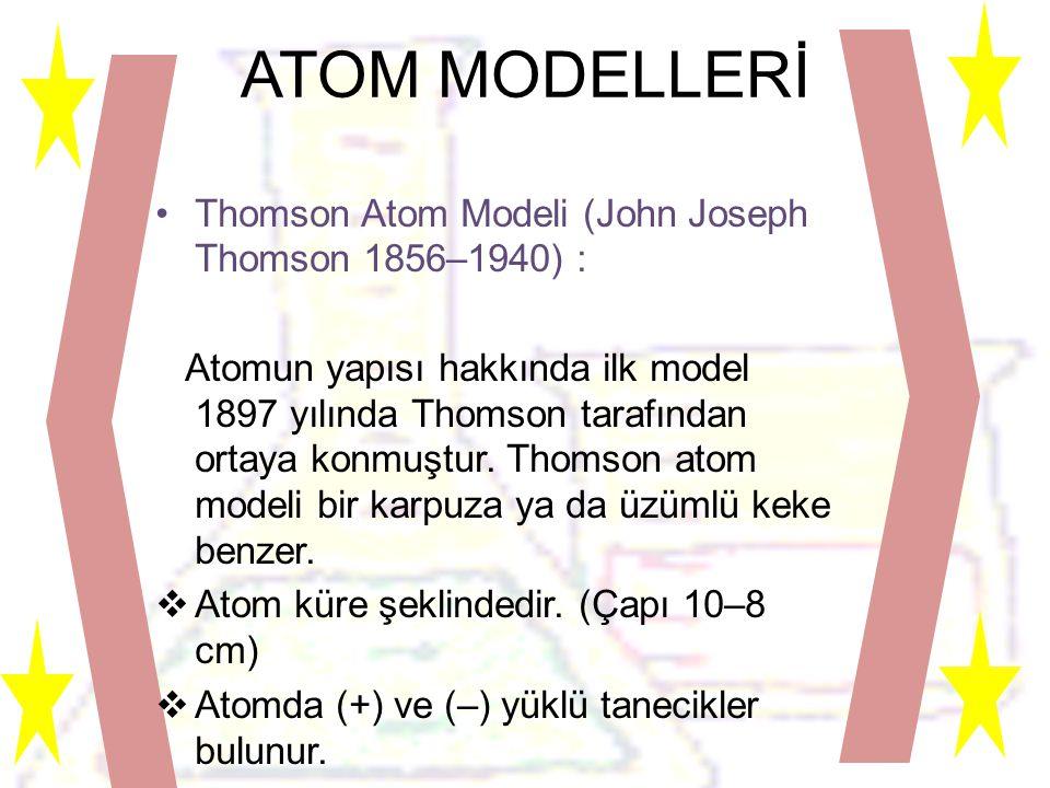 ATOM MODELLERİ •Thomson Atom Modeli (John Joseph Thomson 1856–1940) : Atomun yapısı hakkında ilk model 1897 yılında Thomson tarafından ortaya konmuştur.