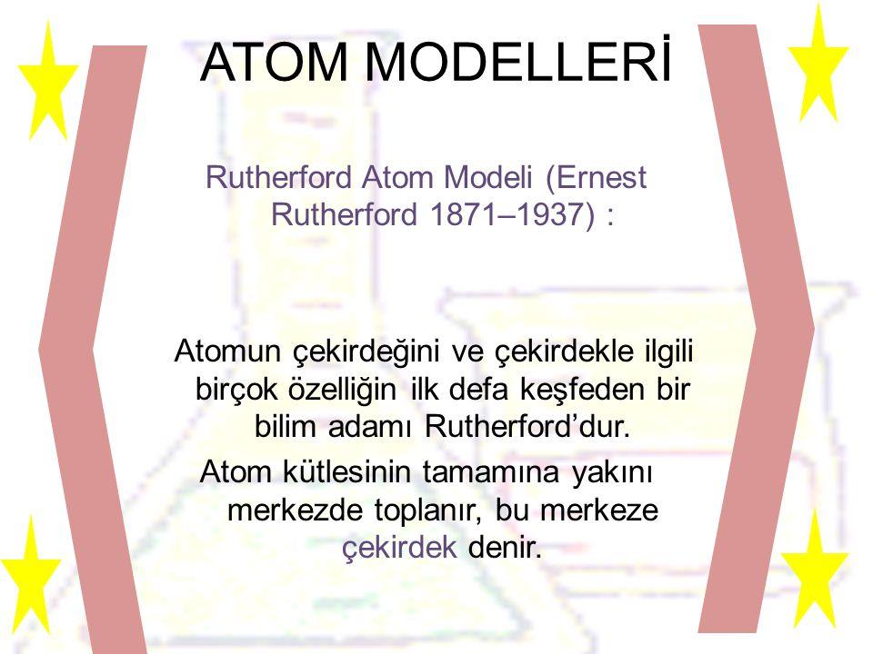 ATOM MODELLERİ Rutherford Atom Modeli (Ernest Rutherford 1871–1937) : Atomun çekirdeğini ve çekirdekle ilgili birçok özelliğin ilk defa keşfeden bir bilim adamı Rutherford'dur.