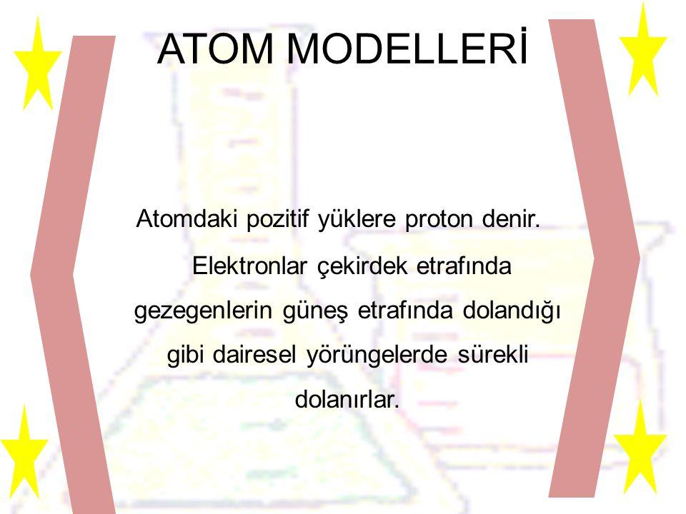 ATOM MODELLERİ Atomdaki pozitif yüklere proton denir.