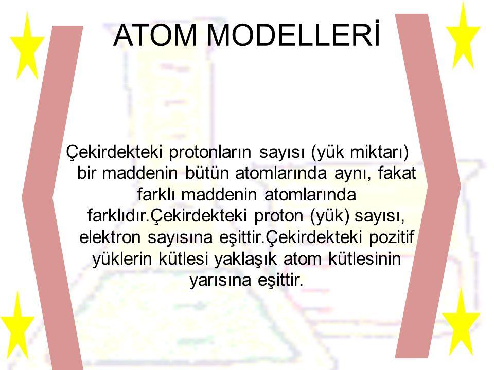 ATOM MODELLERİ Çekirdekteki protonların sayısı (yük miktarı) bir maddenin bütün atomlarında aynı, fakat farklı maddenin atomlarında farklıdır.Çekirdekteki proton (yük) sayısı, elektron sayısına eşittir.Çekirdekteki pozitif yüklerin kütlesi yaklaşık atom kütlesinin yarısına eşittir.