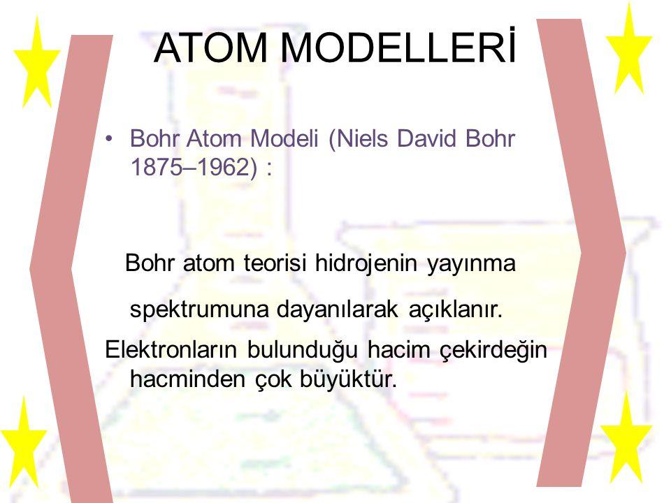 ATOM MODELLERİ •Bohr Atom Modeli (Niels David Bohr 1875–1962) : Bohr atom teorisi hidrojenin yayınma spektrumuna dayanılarak açıklanır.