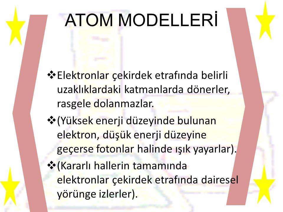 ATOM MODELLERİ  Elektronlar çekirdek etrafında belirli uzaklıklardaki katmanlarda dönerler, rasgele dolanmazlar.