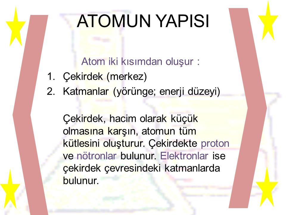 ATOMUN YAPISI Atom iki kısımdan oluşur : 1.Çekirdek (merkez) 2.Katmanlar (yörünge; enerji düzeyi) Çekirdek, hacim olarak küçük olmasına karşın, atomun tüm kütlesini oluşturur.