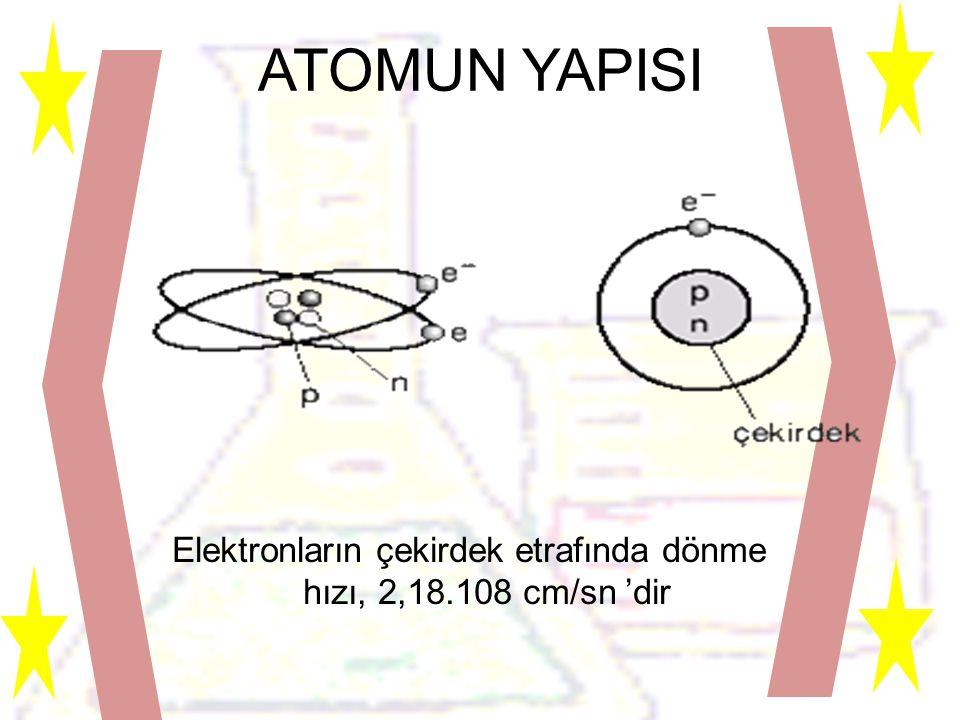 ATOMUN YAPISI Elektronların çekirdek etrafında dönme hızı, 2,18.108 cm/sn 'dir