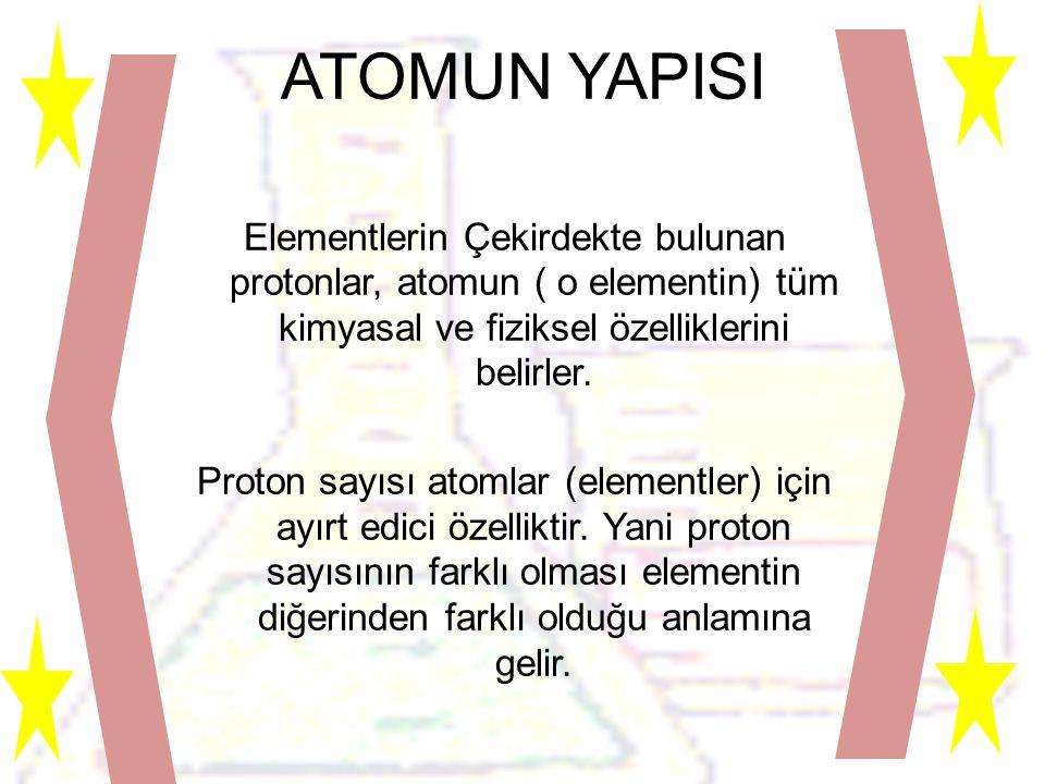ATOMUN YAPISI Elementlerin Çekirdekte bulunan protonlar, atomun ( o elementin) tüm kimyasal ve fiziksel özelliklerini belirler.