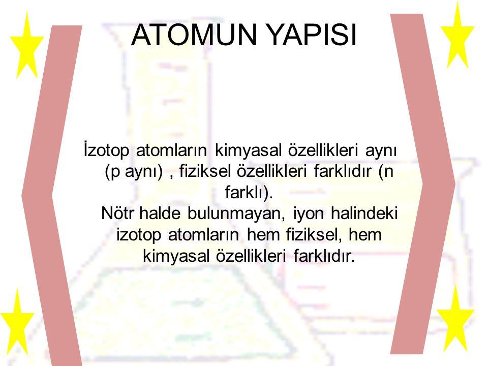 ATOMUN YAPISI İzotop atomların kimyasal özellikleri aynı (p aynı), fiziksel özellikleri farklıdır (n farklı).