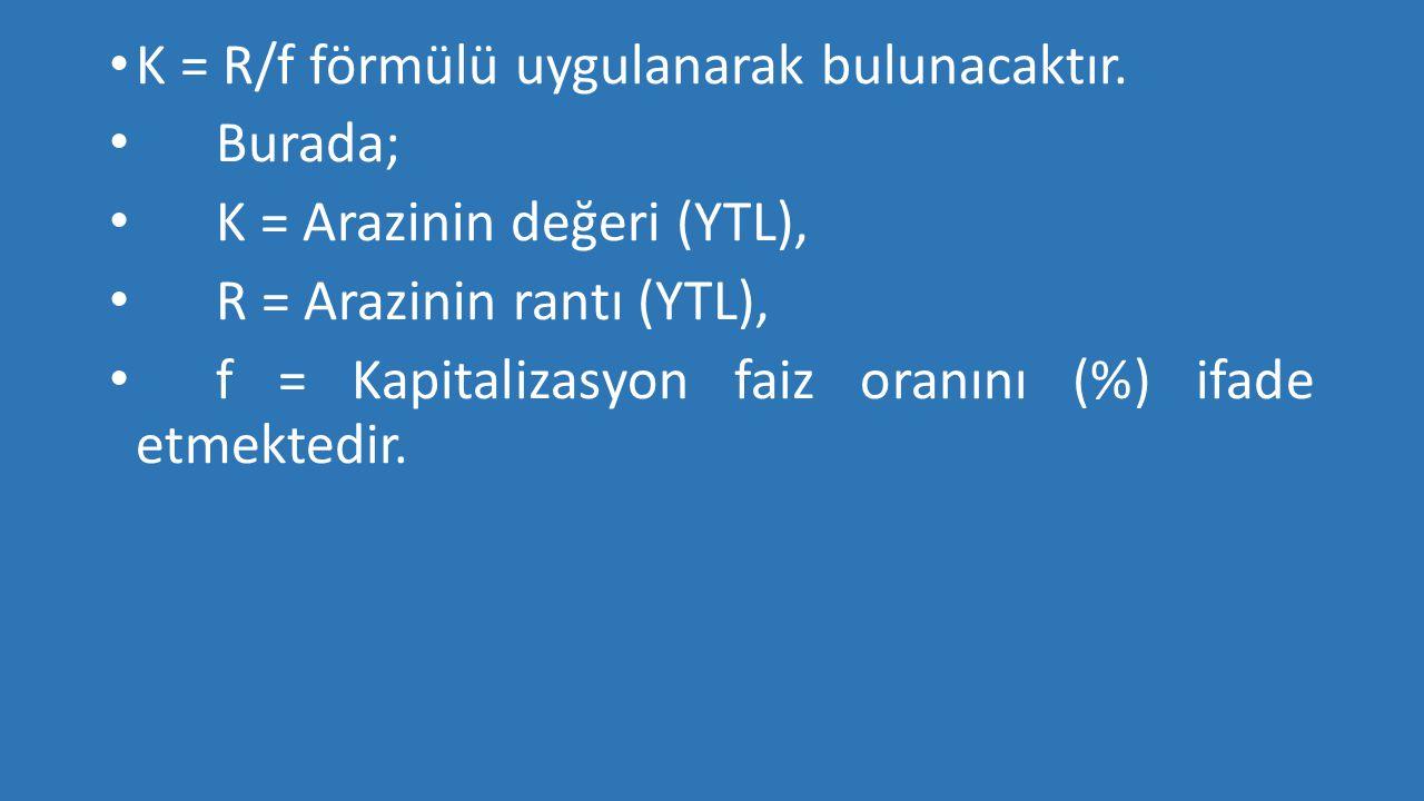 • K = R/f förmülü uygulanarak bulunacaktır. • Burada; • K = Arazinin değeri (YTL), • R = Arazinin rantı (YTL), • f = Kapitalizasyon faiz oranını (%) i