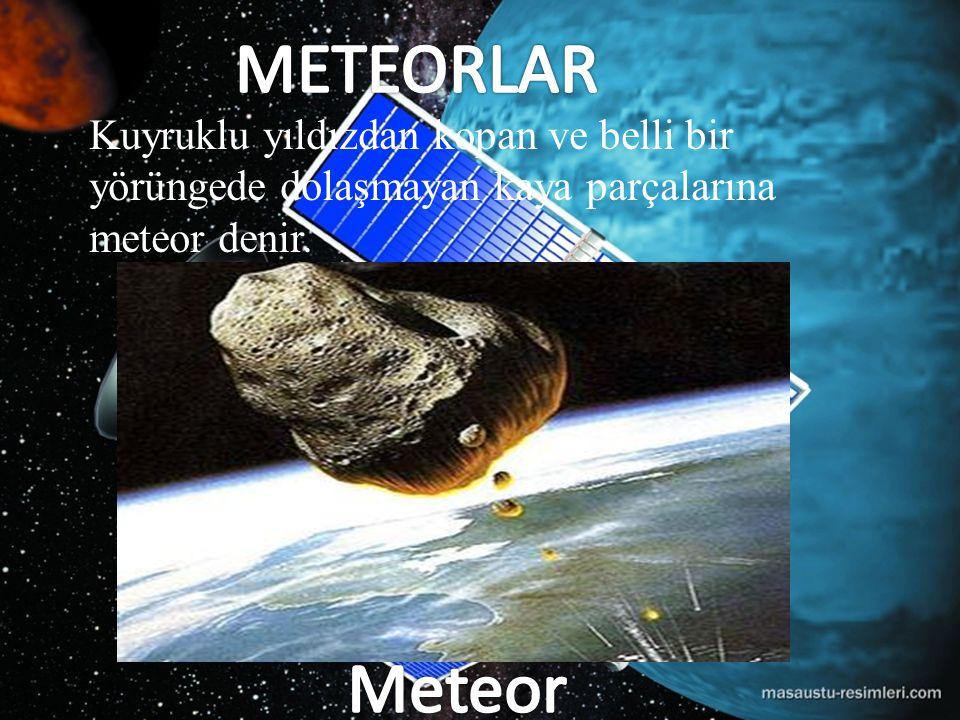 Kuyruklu yıldızdan kopan ve belli bir yörüngede dolaşmayan kaya parçalarına meteor denir.