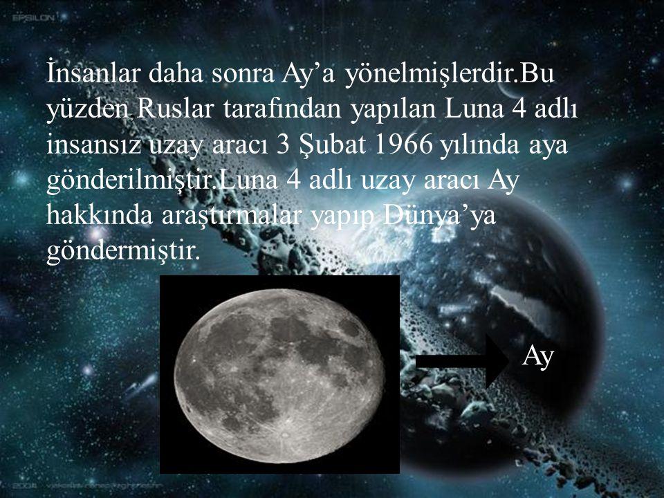 İnsanlar daha sonra Ay'a yönelmişlerdir.Bu yüzden,Ruslar tarafından yapılan Luna 4 adlı insansız uzay aracı 3 Şubat 1966 yılında aya gönderilmiştir.Luna 4 adlı uzay aracı Ay hakkında araştırmalar yapıp Dünya'ya göndermiştir.