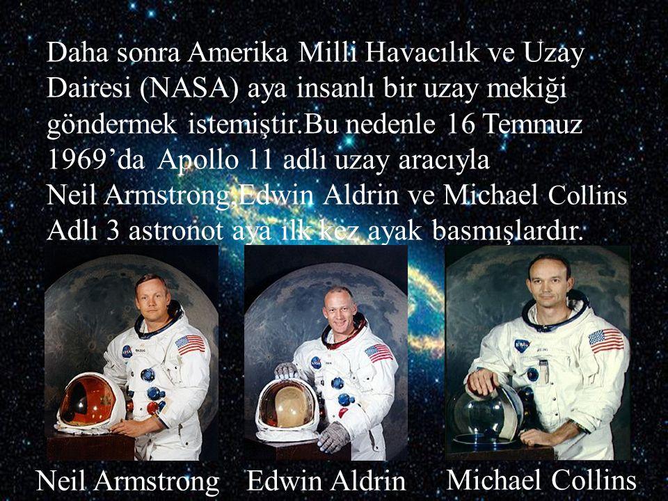 Daha sonra Amerika Milli Havacılık ve Uzay Dairesi (NASA) aya insanlı bir uzay mekiği göndermek istemiştir.Bu nedenle 16 Temmuz 1969'da Apollo 11 adlı uzay aracıyla Neil Armstrong,Edwin Aldrin ve Michael Collins Adlı 3 astronot aya ilk kez ayak basmışlardır.