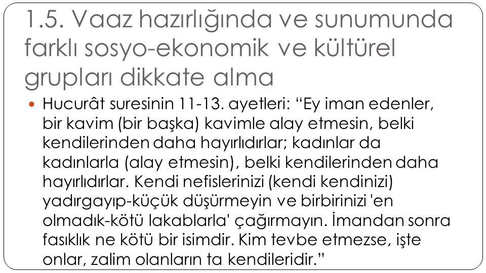 """1.5. Vaaz hazırlığında ve sunumunda farklı sosyo-ekonomik ve kültürel grupları dikkate alma  Hucurât suresinin 11-13. ayetleri: """"Ey iman edenler, bir"""
