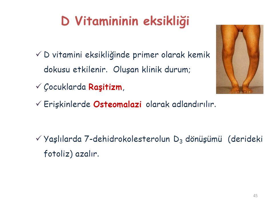 45 D Vitamininin eksikliği  D vitamini eksikliğinde primer olarak kemik dokusu etkilenir. Oluşan klinik durum;  Çocuklarda Raşitizm,  Erişkinlerde