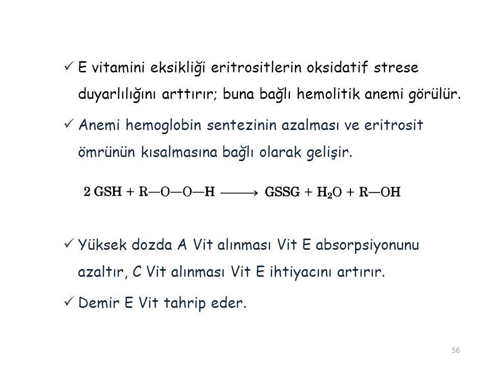 56  E vitamini eksikliği eritrositlerin oksidatif strese duyarlılığını arttırır; buna bağlı hemolitik anemi görülür.  Anemi hemoglobin sentezinin az
