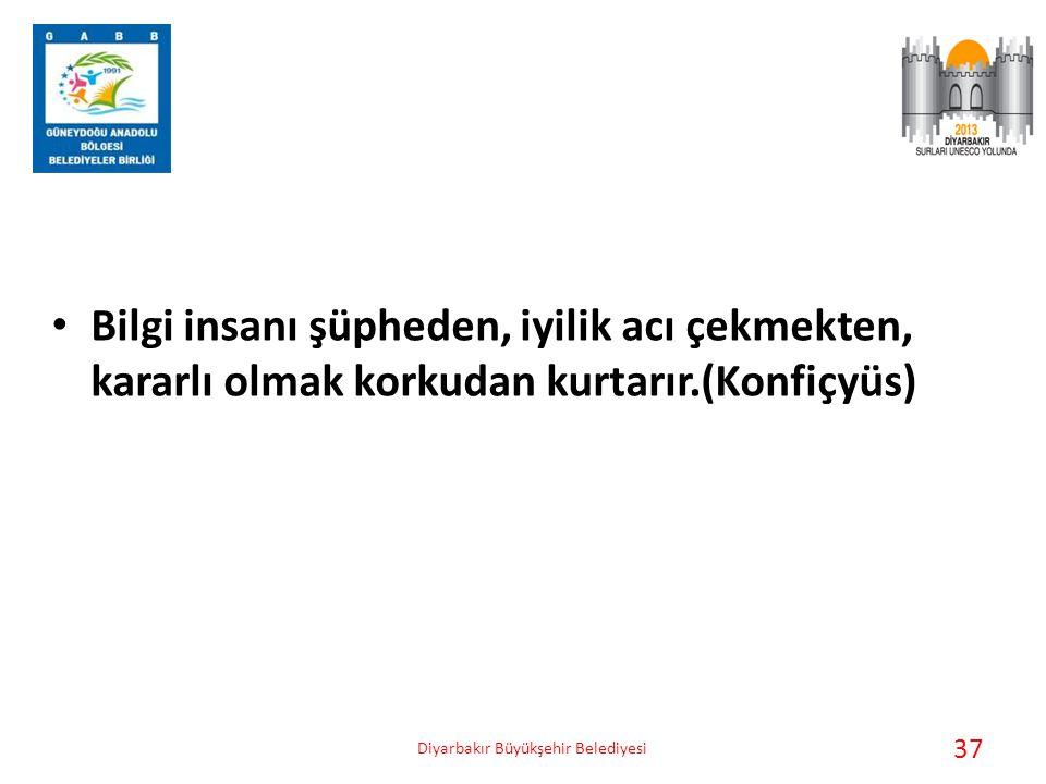 • Bilgi insanı şüpheden, iyilik acı çekmekten, kararlı olmak korkudan kurtarır.(Konfiçyüs) Diyarbakır Büyükşehir Belediyesi 37