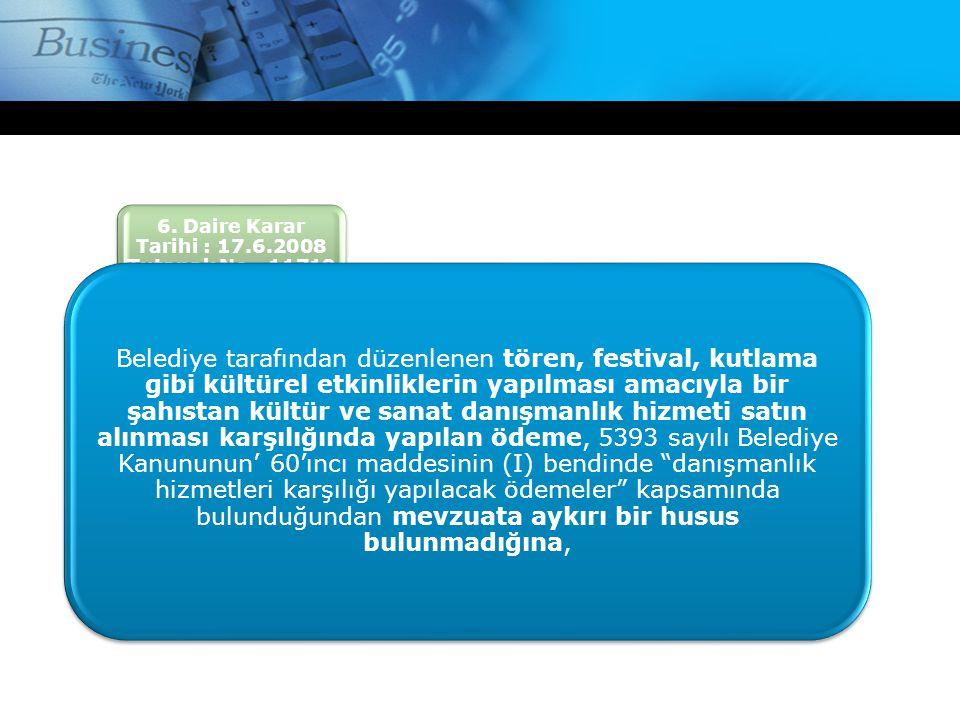 6. Daire Karar Tarihi : 17.6.2008 Tutanak No : 11719 Belediye tarafından düzenlenen tören, festival, kutlama gibi kültürel etkinliklerin yapılması ama