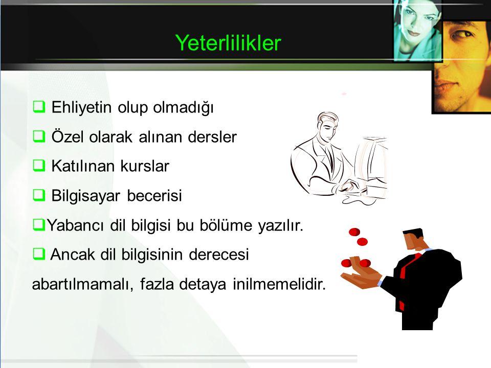 Yeterlilikler  Ehliyetin olup olmadığı  Özel olarak alınan dersler  Katılınan kurslar  Bilgisayar becerisi  Yabancı dil bilgisi bu bölüme yazılır.