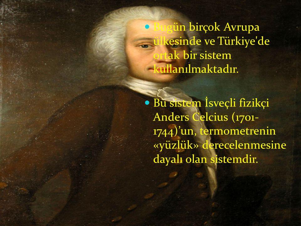  Bugün birçok Avrupa ülkesinde ve Türkiye'de ortak bir sistem kullanılmaktadır.  Bu sistem İsveçli fizikçi Anders Celcius (1701- 1744)'un, termometr