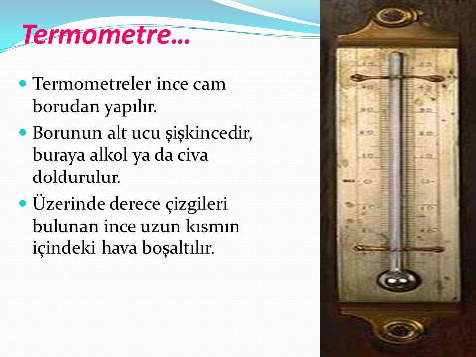 Termometre…  Termometreler ince cam borudan yapılır.  Borunun alt ucu şişkincedir, buraya alkol ya da civa doldurulur.  Üzerinde derece çizgileri b