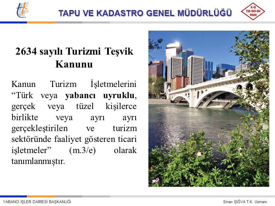 TAPU VE KADASTRO GENEL MÜDÜRLÜĞÜ 2634 sayılı Turizmi Teşvik Kanunu Kanun Turizm İşletmelerini Türk veya yabancı uyruklu, gerçek veya tüzel kişilerce birlikte veya ayrı ayrı gerçekleştirilen ve turizm sektöründe faaliyet gösteren ticari işletmeler (m.3/e) olarak tanımlanmıştır.