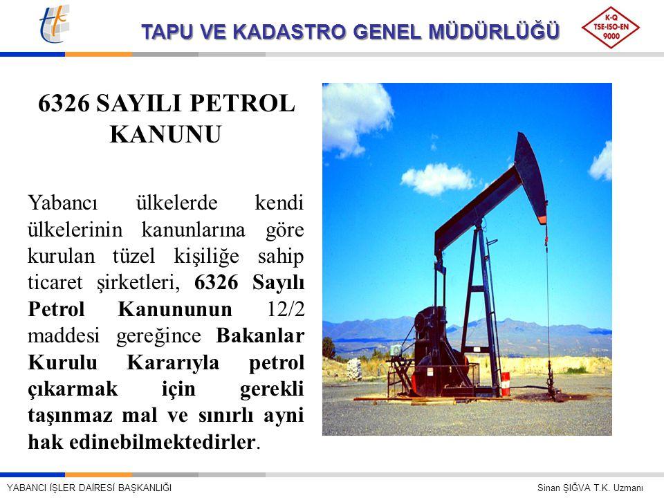 TAPU VE KADASTRO GENEL MÜDÜRLÜĞÜ 6326 SAYILI PETROL KANUNU Yabancı ülkelerde kendi ülkelerinin kanunlarına göre kurulan tüzel kişiliğe sahip ticaret şirketleri, 6326 Sayılı Petrol Kanununun 12/2 maddesi gereğince Bakanlar Kurulu Kararıyla petrol çıkarmak için gerekli taşınmaz mal ve sınırlı ayni hak edinebilmektedirler.