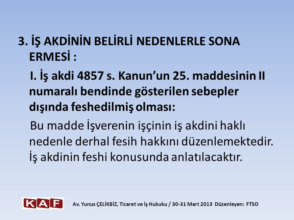 3. İŞ AKDİNİN BELİRLİ NEDENLERLE SONA ERMESİ : I. İş akdi 4857 s. Kanun'un 25. maddesinin II numaralı bendinde gösterilen sebepler dışında feshedilmiş