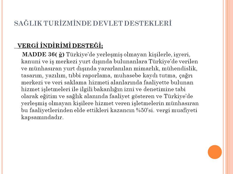 SAĞLIK TURİZMİNDE DEVLET DESTEKLERİ VERGİ İNDİRİMİ DESTEĞİ; MADDE 36( ğ) Türkiye'de yerleşmiş olmayan kişilerle, işyeri, kanuni ve iş merkezi yurt dış